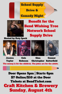 Poster for the School Supply Drive & Comedy Night. Benefit for Bend Wishing Tree Network School Supply Drive. Hosted by Katy Ipock. Featuring Jessica Taylor, Cole Robeson, Gina Christopher and Conner Satterfield. The money is for the children. The jokes are for the adults. Door opens at 5pm. Stars at 6pm. $7 Online. $10 at the door. Tickets at BendTicket.com. Craft Kitchen and Brewery. Sunday, August 4th.